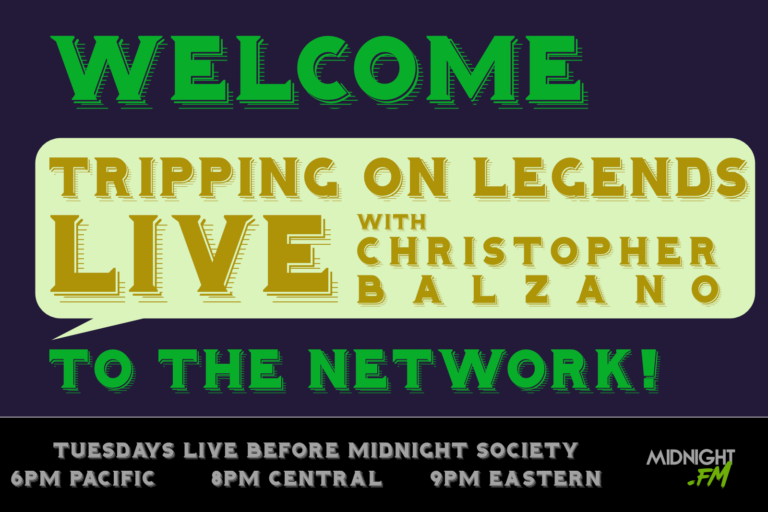 Welcome to the network Tripping On Legends with Christopher Balzano! Live before Midnight Society Tuesdays at 9PM Eastern / 8PM Central / 6PM Pacific on midnight.fm
